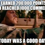 I've gotten so far... | I EARNED 200,000 POINTS AND REACHED 1000 COMMENTS TODAY WAS A GOOD DAY | image tagged in memes,today was a good day | made w/ Imgflip meme maker