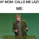 Never before have I been so offended by something I one hundred | MY MOM: CALLS ME LAZY ME: | image tagged in never before have i been so offended by something i one hundred | made w/ Imgflip meme maker