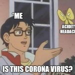 is this butterfly | *ME IS THIS CORONA VIRUS? ACIDITY, HEADACHE | image tagged in is this butterfly | made w/ Imgflip meme maker