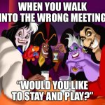 "Disney villains  | WHEN YOU WALK INTO THE WRONG MEETING ""WOULD YOU LIKE TO STAY AND PLAY?"" 