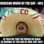 No normalcy yet | MEXICAN WORD OF THE DAY - JULY. JU TOLD ME THAT WE WOULD BE BACK TO NORMAL BY THE END OF JUNE, BUT JULY! | image tagged in happy mexican | made w/ Imgflip meme maker