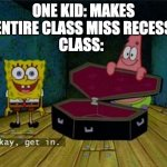 Spongebob Coffin | ONE KID: MAKES ENTIRE CLASS MISS RECESS CLASS: | image tagged in spongebob coffin,school,recess | made w/ Imgflip meme maker