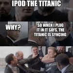 Oh boy....... | I RENAMED MY IPOD THE TITANIC WHY? SO WHEN I PLUG IT IN IT SAYS, THE TITANIC IS SYNCING | image tagged in captain america elevator | made w/ Imgflip meme maker