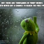 The sad truth | OUT THERE ARE THOUSANDS OF FUNNY MEMES THATH NEVER GOT A CHANCE TO REACH THE FIRST PAGE | image tagged in kermit window,memes,funny memes,truth hurts | made w/ Imgflip meme maker