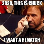 2020 | 2020, THIS IS CHUCK I WANT A REMATCH | image tagged in memes,chuck norris phone,chuck norris | made w/ Imgflip meme maker