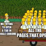 Me and the bois hosting how to open incognito tabs lessons | ME TRYING TO OPEN A TAB IN GOOGLE CHROME ALL THE PAGES THAT OPENED | image tagged in sigh,lifeeee,if only,alexander hamilton,we are waiting in the wings for you | made w/ Imgflip meme maker