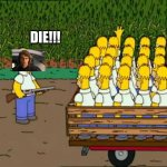 homero clones homer kirchner | DIE!!! | image tagged in homero clones homer kirchner | made w/ Imgflip meme maker