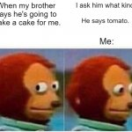 Birthday cake | When my brother says he's going to make a cake for me. I ask him what kind. He says tomato. Me: | image tagged in memes,monkey puppet | made w/ Imgflip meme maker