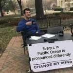 Change My Mind Meme | Every c in Pacific Ocean is pronounced differently | image tagged in memes,change my mind,i hope this isnt a repost,funny memes,never gonna give you up,never gonna let you down | made w/ Imgflip meme maker