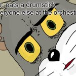 Eat a drumstick | Me: eats a drumstick Everyone else at the orchestra: | image tagged in memes,unsettled tom | made w/ Imgflip meme maker