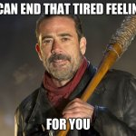 Some solutions are better than others | I CAN END THAT TIRED FEELING FOR YOU | image tagged in negan,some solutions are better than others,i can make the hurt go away,just trying to help,negan and lucille,help someone when | made w/ Imgflip meme maker