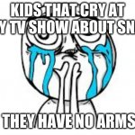 Crying Because Of Cute Meme | KIDS THAT CRY AT EVERY TV SHOW ABOUT SNAKES THEY HAVE NO ARMS | image tagged in memes,crying because of cute | made w/ Imgflip meme maker