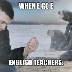 Guy with sand in the hands of despair | WHEN E GO E ENGLISH TEACHERS: | image tagged in guy with sand in the hands of despair | made w/ Imgflip meme maker