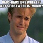 "1990s First World Problems Meme | DADS' REACTIONS WHEN THE BABY'S FIRST WORD IS ""MOMMY"" 