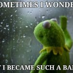 Sad Kermit | SOMETIMES I WONDER HOW I BECAME SUCH A BADASS | image tagged in sad kermit | made w/ Imgflip meme maker
