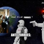 tactical moves | FURRIES ANTI-FURRIES: ME: | image tagged in wait its all,always has been,memes,dank memes,betrayal,betrayed | made w/ Imgflip meme maker