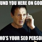 I found you here on Google | I FOUND YOU HERE ON GOOGLE WHO'S YOUR SEO PERSON? | image tagged in memes,liam neeson taken 2 | made w/ Imgflip meme maker