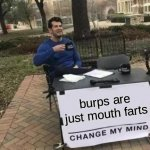 Burps are mouth farts | burps are just mouth farts | image tagged in memes,change my mind,burps,farts | made w/ Imgflip meme maker