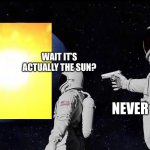 Ha ha unfunny joke go brrr | WAIT IT'S ACTUALLY THE SUN? NEVER HAS BEEN | image tagged in always has been | made w/ Imgflip meme maker