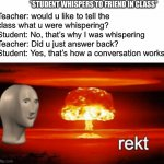 Rekt | Teacher: would u like to tell the class what u were whispering?  Student: No, that's why I was whispering Teacher: Did u just answer back?   | image tagged in rekt w/text,school,meme man,argument,fun,memes | made w/ Imgflip meme maker