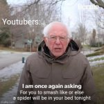 SCREEEEE | Youtubers: For you to smash like or else a spider will be in your bed tonight | image tagged in memes,bernie i am once again asking for your support | made w/ Imgflip meme maker