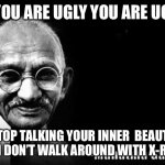 The truth | IF YOU ARE UGLY YOU ARE UGLY STOP TALKING YOUR INNER  BEAUTY MEN DON'T WALK AROUND WITH X-RAYS | image tagged in mahatma gandhi rocks | made w/ Imgflip meme maker