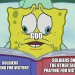 God in WW1 & WW2 | GOD SOLDIERS ON THE OTHER SIDE PRAYING FOR VICTORY SOLDIERS PRAYING FOR VICTORY | image tagged in cross eyed spongebob,memes,soldiers,god,wars,thoughts and prayers | made w/ Imgflip meme maker