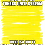 Show everyone | THERE IS A TIK TOKERS UNITE STREAM THERE IS A LINK TO THE STREAM IN THE COMMENTS | image tagged in attention yellow background | made w/ Imgflip meme maker
