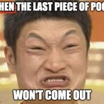 poop | WHEN THE LAST PIECE OF POOP WON'T COME OUT | image tagged in memes,impossibru guy original | made w/ Imgflip meme maker