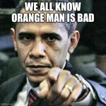 Pissed Off Obama | WE ALL KNOW ORANGE MAN IS BAD | image tagged in memes,pissed off obama | made w/ Imgflip meme maker