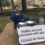 Change My Mind Meme | Waffles are just pancakes with abs | image tagged in memes,change my mind | made w/ Imgflip meme maker