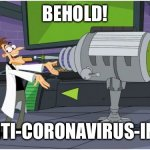 Behold! | BEHOLD! THE ANTI-CORONAVIRUS-INATOR! | image tagged in behold dr doofenshmirtz,coronavirus,phineas and ferb,disney | made w/ Imgflip meme maker