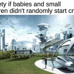 I hate those kids | Society if babies and small children didn't randomly start crying: | image tagged in the future world if | made w/ Imgflip meme maker