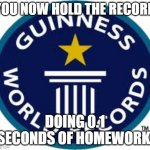 Guinness World Record Meme | YOU NOW HOLD THE RECORD DOING 0.1 SECONDS OF HOMEWORK | image tagged in memes,guinness world record | made w/ Imgflip meme maker