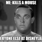 shocked face | ME: KILLS A MOUSE EVERYONE ELSE AT DISNEYLAND | image tagged in shocked face | made w/ Imgflip meme maker