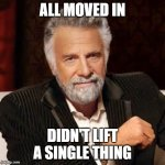 All Moved In | ALL MOVED IN DIDN'T LIFT A SINGLE THING | image tagged in dos equis guy awesome | made w/ Imgflip meme maker