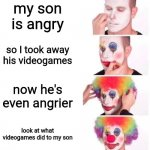 literally every parent | my son is angry so I took away his videogames now he's even angrier look at what videogames did to my son | image tagged in clown applying makeup,relatable,funny,childhood,memes,stop reading the tags | made w/ Imgflip meme maker