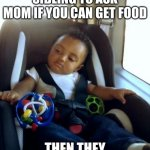 Gangster Baby | WHEN YOU TELL YOUR SIBLING TO ASK MOM IF YOU CAN GET FOOD THEN THEY MENTION YOUR NAME | image tagged in memes,gangster baby | made w/ Imgflip meme maker
