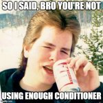 Eighties Teen Meme | SO I SAID, BRO YOU'RE NOT USING ENOUGH CONDITIONER | image tagged in memes,eighties teen | made w/ Imgflip meme maker