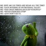 Sad Kermit | ME: WHY AM I SO TIRED AND WEAK ALL THE TIME? ME: *EATS NOTHING OF NUTRITIONAL VALUE* ME: *HAS CRAZY IRREGULAR SLEEP SCHEDULE* ME: *NEVER EXE | image tagged in sad kermit | made w/ Imgflip meme maker