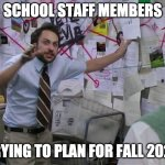 Charlie Conspiracy (Always Sunny in Philidelphia) | SCHOOL STAFF MEMBERS TRYING TO PLAN FOR FALL 2020 | image tagged in charlie conspiracy always sunny in philidelphia | made w/ Imgflip meme maker