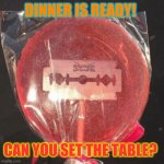 Lollipop with razor blade | DINNER IS READY! CAN YOU SET THE TABLE? | image tagged in lollipop with razor blade | made w/ Imgflip meme maker
