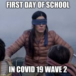 First day of school in COVID 19 WAVE 2 | FIRST DAY OF SCHOOL IN COVID 19 WAVE 2 | image tagged in memes,bird box,covid 19 | made w/ Imgflip meme maker