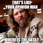 Confused Lebowski Meme | THAT'S LIKE YOUR OPINION MAN WHERE IS THE DATA? | image tagged in memes,confused lebowski,facts,data | made w/ Imgflip meme maker