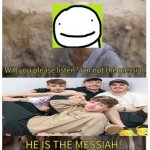 HE IS THE MESSIAH | image tagged in he is the messiah,memes | made w/ Imgflip meme maker