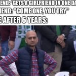 "I see no joke here | FRIEND: *GETS A GIRLFRIEND IN ONE DAY* FRIEND: ""COME ONE, YOU TRY"" ME AFTER 6 YEARS: 