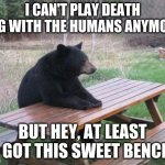 Bad Luck Bear Meme | I CAN'T PLAY DEATH TAG WITH THE HUMANS ANYMORE BUT HEY, AT LEAST I GOT THIS SWEET BENCH | image tagged in memes,bad luck bear | made w/ Imgflip meme maker