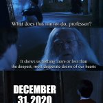 Harry potter mirror | DECEMBER 31, 2020 | image tagged in harry potter mirror | made w/ Imgflip meme maker