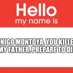 Hello My Name Is | INIGO MONTOYA. YOU KILLED MY FATHER, PREPARE TO DIE. | image tagged in hello my name is | made w/ Imgflip meme maker