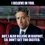 I believe in you | I BELIEVE IN YOU. BUT, I ALSO BELIEVE IN BIGFOOT. SO, DON'T GET TOO EXCITED. | image tagged in memes,jon stewart skeptical,believe,positive,bigfoot,diss | made w/ Imgflip meme maker